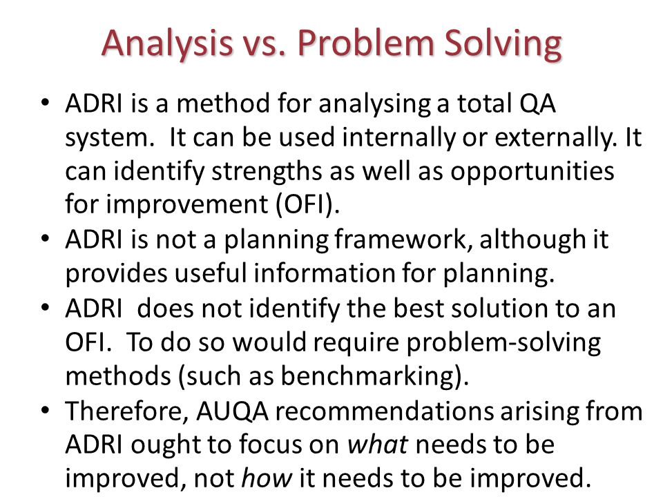 Analysis vs. Problem Solving ADRI is a method for analysing a total QA system. It can be used internally or externally. It can identify strengths as w