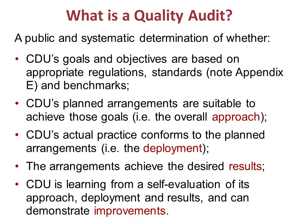 What is a Quality Audit? A public and systematic determination of whether: CDU's goals and objectives are based on appropriate regulations, standards