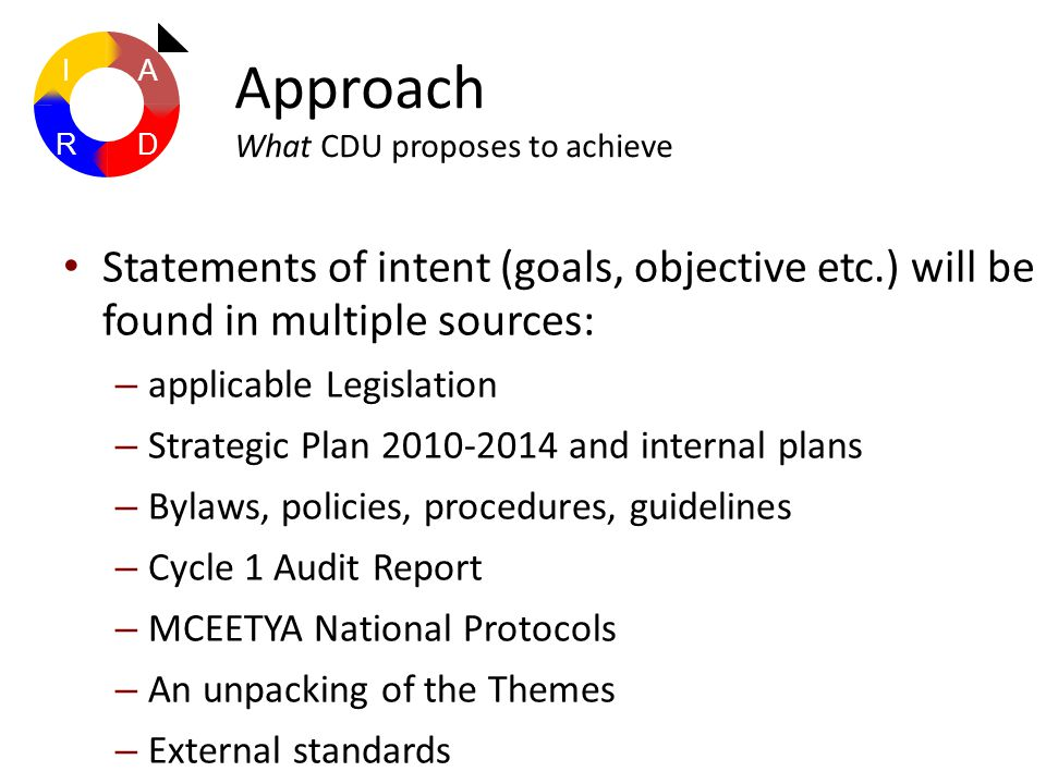 Statements of intent (goals, objective etc.) will be found in multiple sources: – applicable Legislation – Strategic Plan 2010-2014 and internal plans – Bylaws, policies, procedures, guidelines – Cycle 1 Audit Report – MCEETYA National Protocols – An unpacking of the Themes – External standards Approach What CDU proposes to achieve A DR I