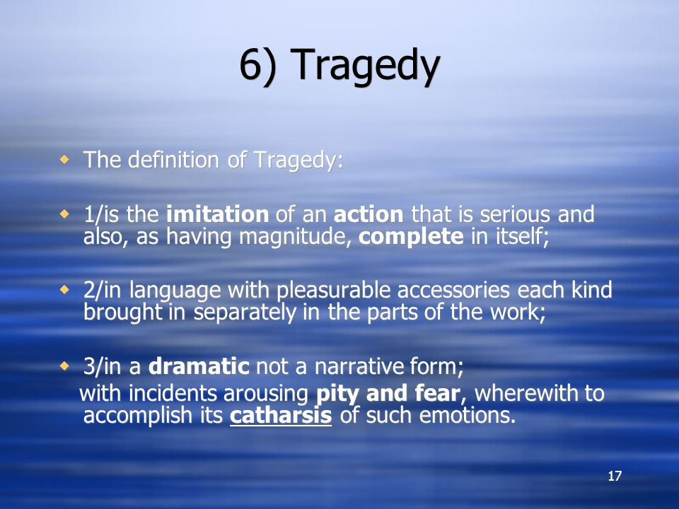 17 6) Tragedy  The definition of Tragedy:  1/is the imitation of an action that is serious and also, as having magnitude, complete in itself;  2/in language with pleasurable accessories each kind brought in separately in the parts of the work;  3/in a dramatic not a narrative form; with incidents arousing pity and fear, wherewith to accomplish its catharsis of such emotions.