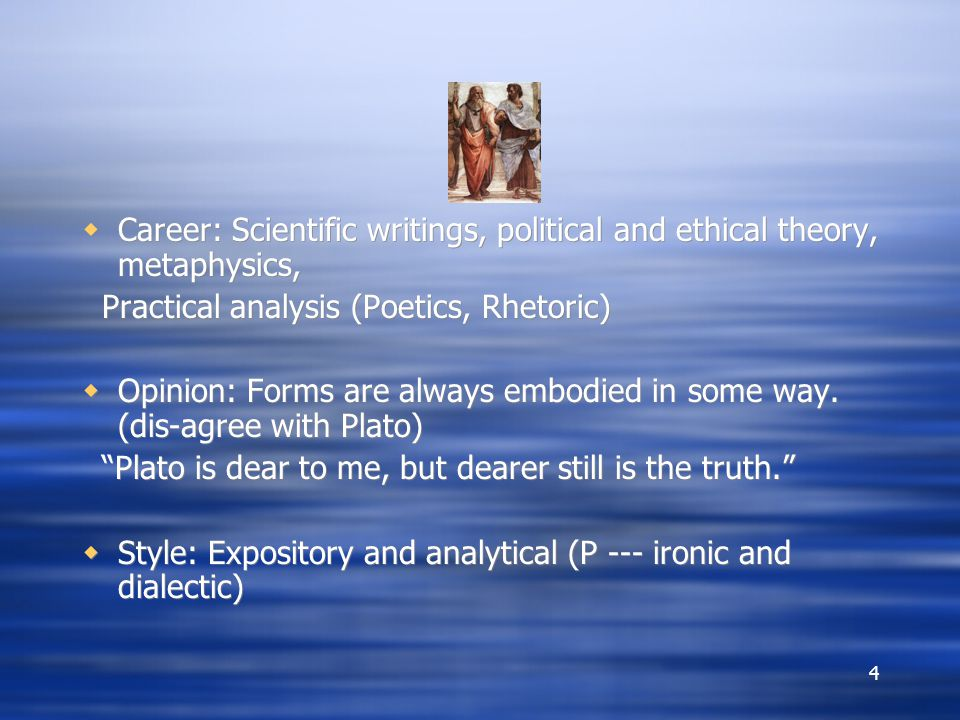 4  Career: Scientific writings, political and ethical theory, metaphysics, Practical analysis (Poetics, Rhetoric)  Opinion: Forms are always embodied in some way.