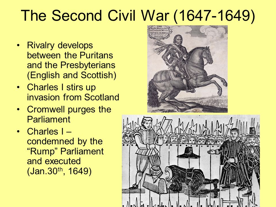 The Second Civil War (1647-1649) Rivalry develops between the Puritans and the Presbyterians (English and Scottish) Charles I stirs up invasion from S