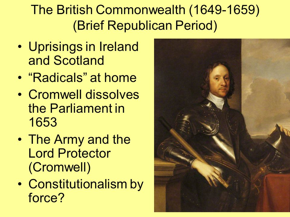 """The British Commonwealth (1649-1659) (Brief Republican Period) Uprisings in Ireland and Scotland """"Radicals"""" at home Cromwell dissolves the Parliament"""
