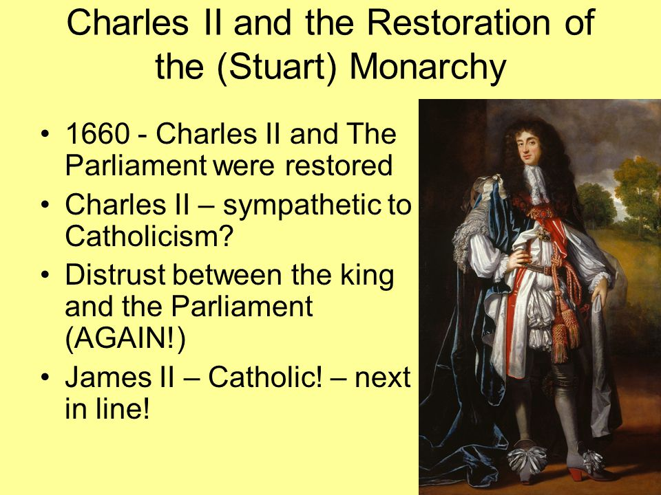 Charles II and the Restoration of the (Stuart) Monarchy 1660 - Charles II and The Parliament were restored Charles II – sympathetic to Catholicism? Di