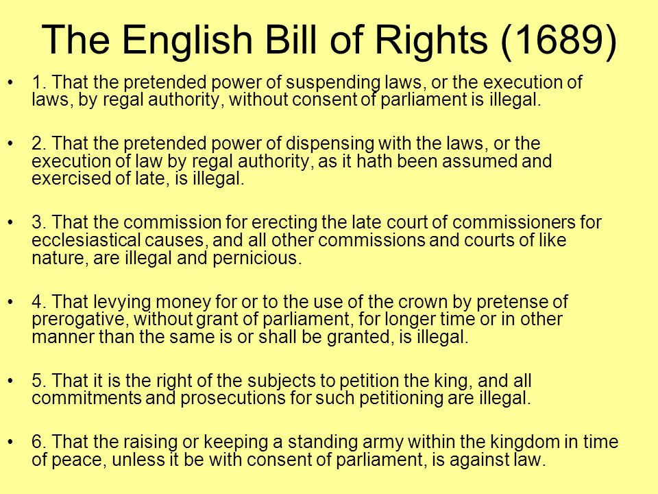 The English Bill of Rights (1689) 1. That the pretended power of suspending laws, or the execution of laws, by regal authority, without consent of par