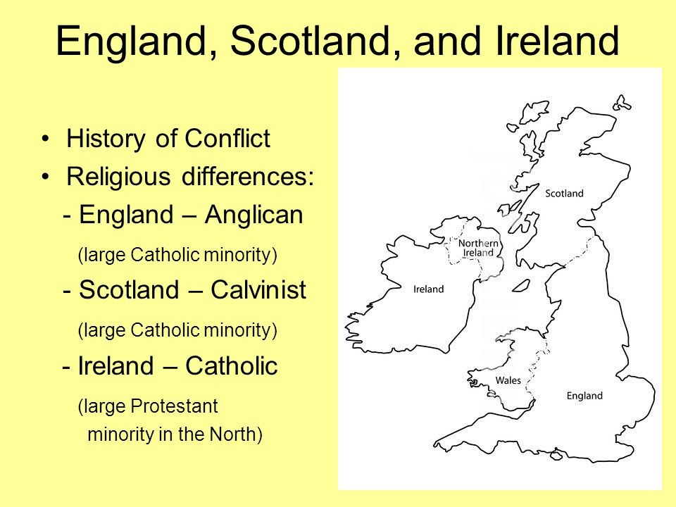 England, Scotland, and Ireland History of Conflict Religious differences: - England – Anglican (large Catholic minority) - Scotland – Calvinist (large