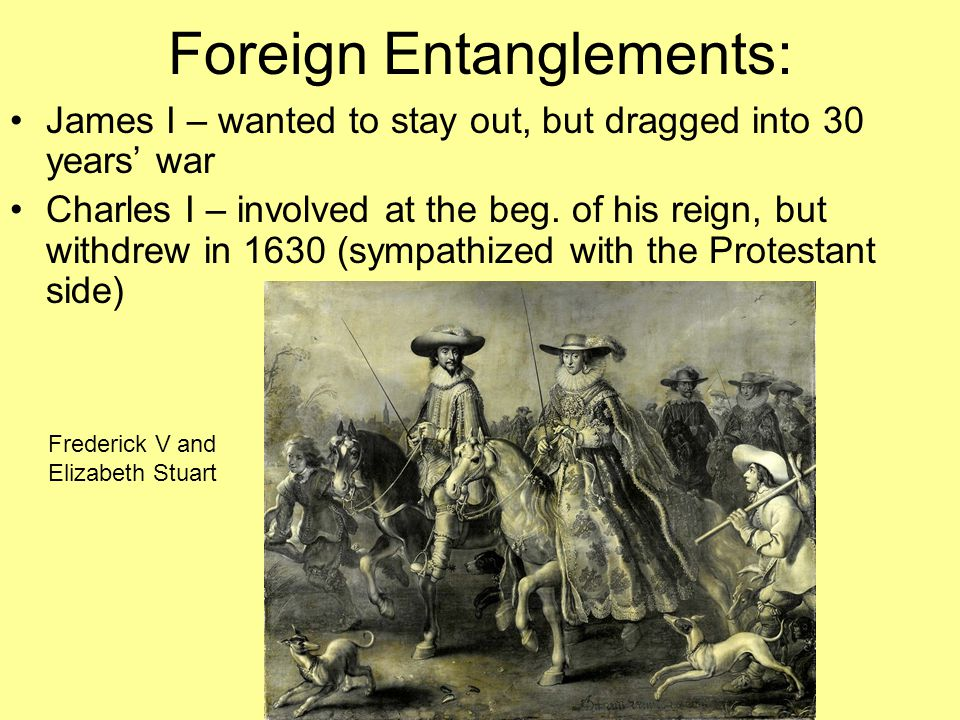 Foreign Entanglements: James I – wanted to stay out, but dragged into 30 years' war Charles I – involved at the beg. of his reign, but withdrew in 163