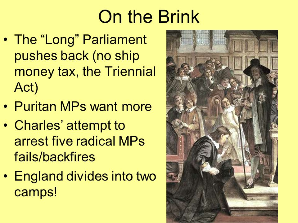 """On the Brink The """"Long"""" Parliament pushes back (no ship money tax, the Triennial Act) Puritan MPs want more Charles' attempt to arrest five radical MP"""