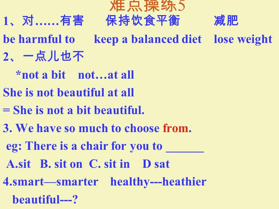 难点操练 4 1. 对 …… 好 carbohydrate protein calcium *be good for 炭水化合物 蛋白质 鈣 2.