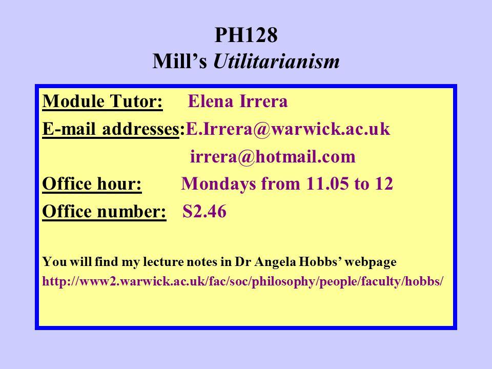PH128 Mill's Utilitarianism Module Tutor: Elena Irrera E-mail addresses:E.Irrera@warwick.ac.uk irrera@hotmail.com Office hour: Mondays from 11.05 to 1