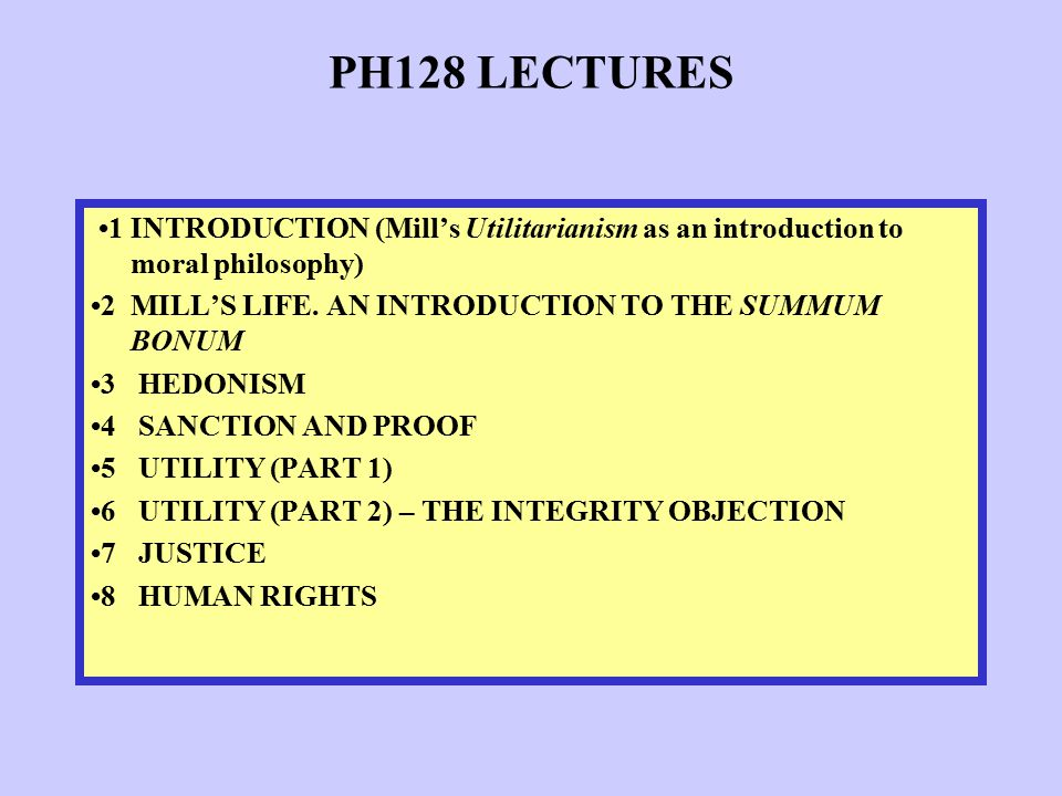 PH128 LECTURES 1 INTRODUCTION (Mill's Utilitarianism as an introduction to moral philosophy) 2 MILL'S LIFE. AN INTRODUCTION TO THE SUMMUM BONUM 3 HEDO