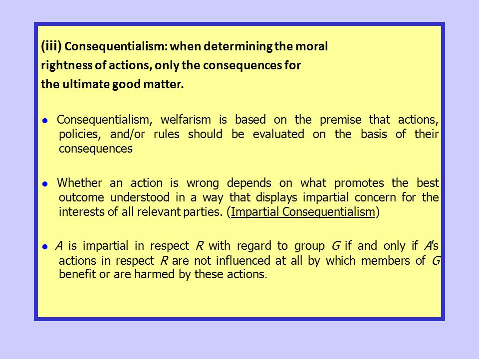 (iii) Consequentialism: when determining the moral rightness of actions, only the consequences for the ultimate good matter. ● Consequentialism, welfa