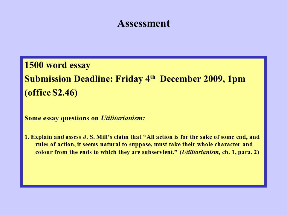 Assessment 1500 word essay Submission Deadline: Friday 4 th December 2009, 1pm (office S2.46) Some essay questions on Utilitarianism: 1. Explain and a