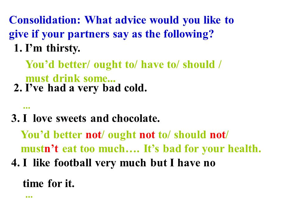 Consolidation: What advice would you like to give if your partners say as the following? 1. I'm thirsty. 2. I've had a very bad cold. 3. I love sweets