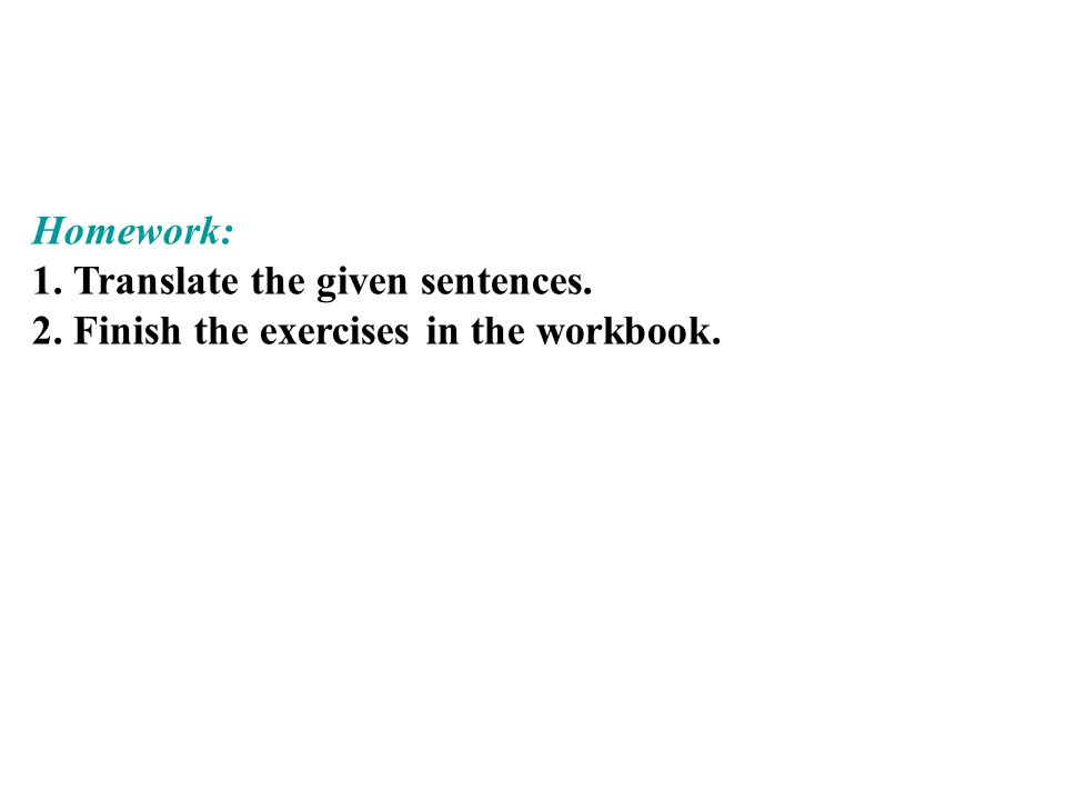 Homework: 1. Translate the given sentences. 2. Finish the exercises in the workbook.