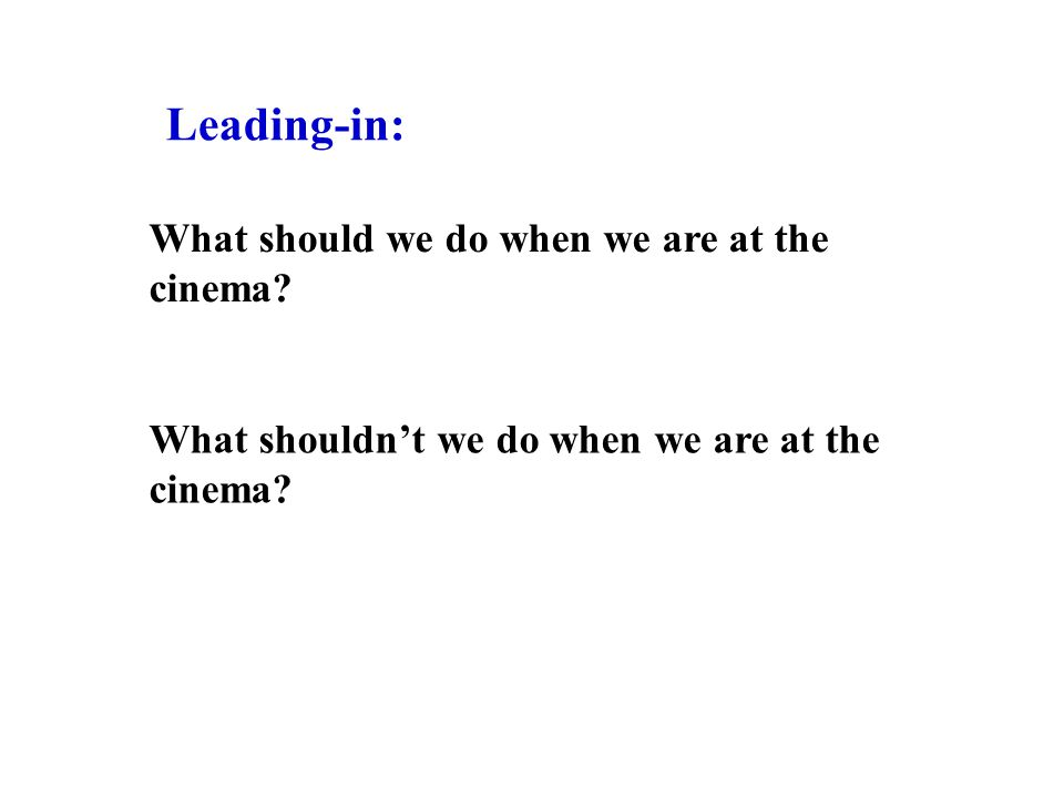 What should we do when we are at the cinema? What shouldn't we do when we are at the cinema? Leading-in: