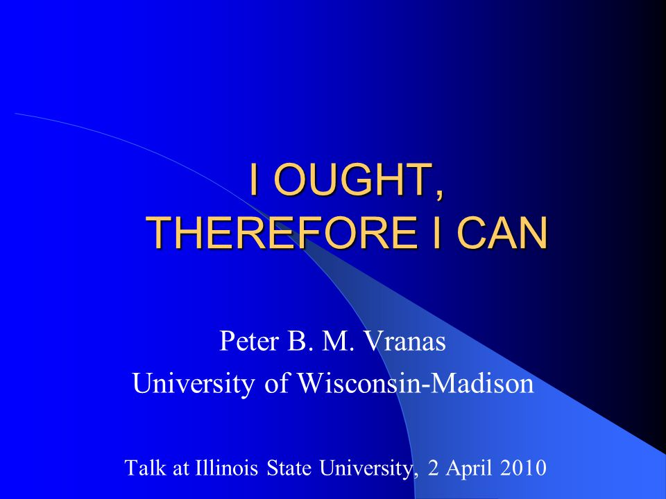 I OUGHT, THEREFORE I CAN Peter B. M.