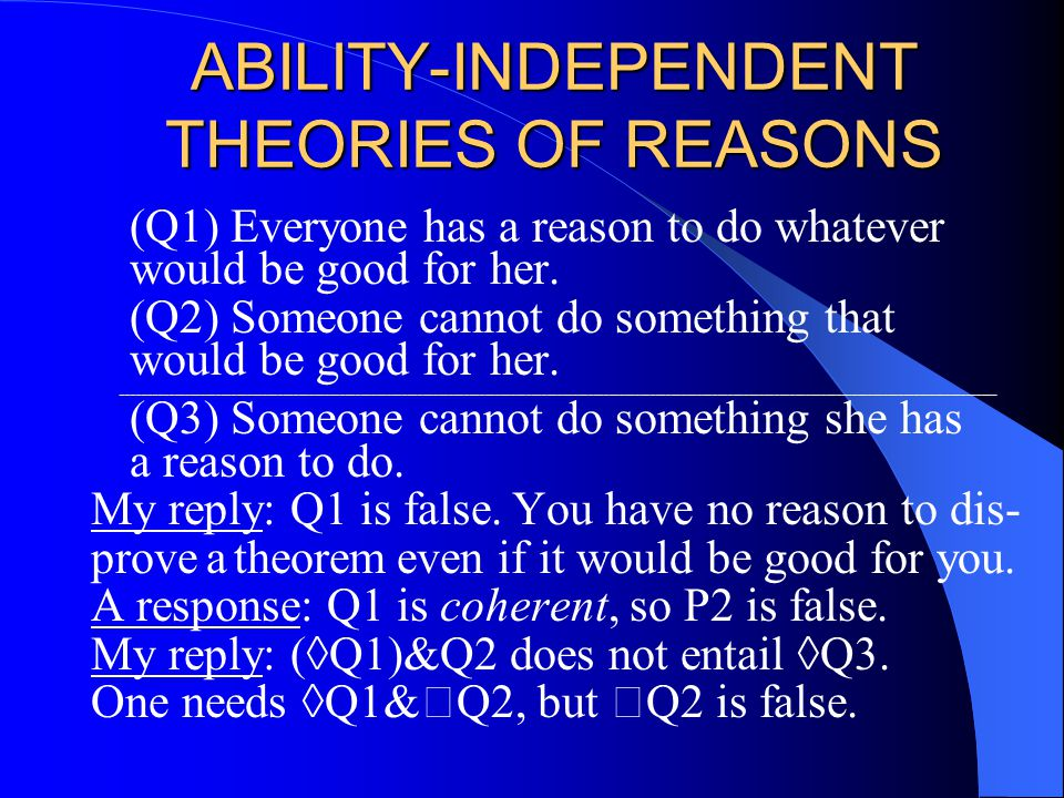 ABILITY-INDEPENDENT THEORIES OF REASONS (Q1) Everyone has a reason to do whatever would be good for her.
