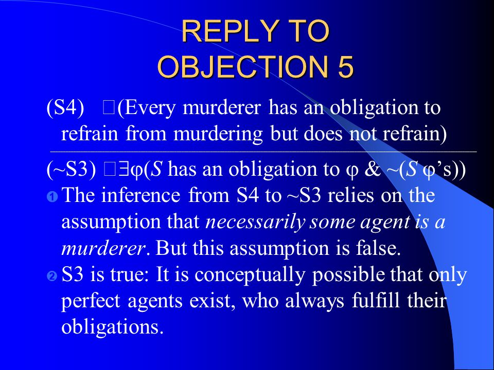 REPLY TO OBJECTION 5 (S4) (Every murderer has an obligation to refrain from murdering but does not refrain) _________________________________________________________________________________________________________________________________________________________________________________ (~S3)   (S has an obligation to  & ~(S  's)) Ê The inference from S4 to ~S3 relies on the assumption that necessarily some agent is a murderer.