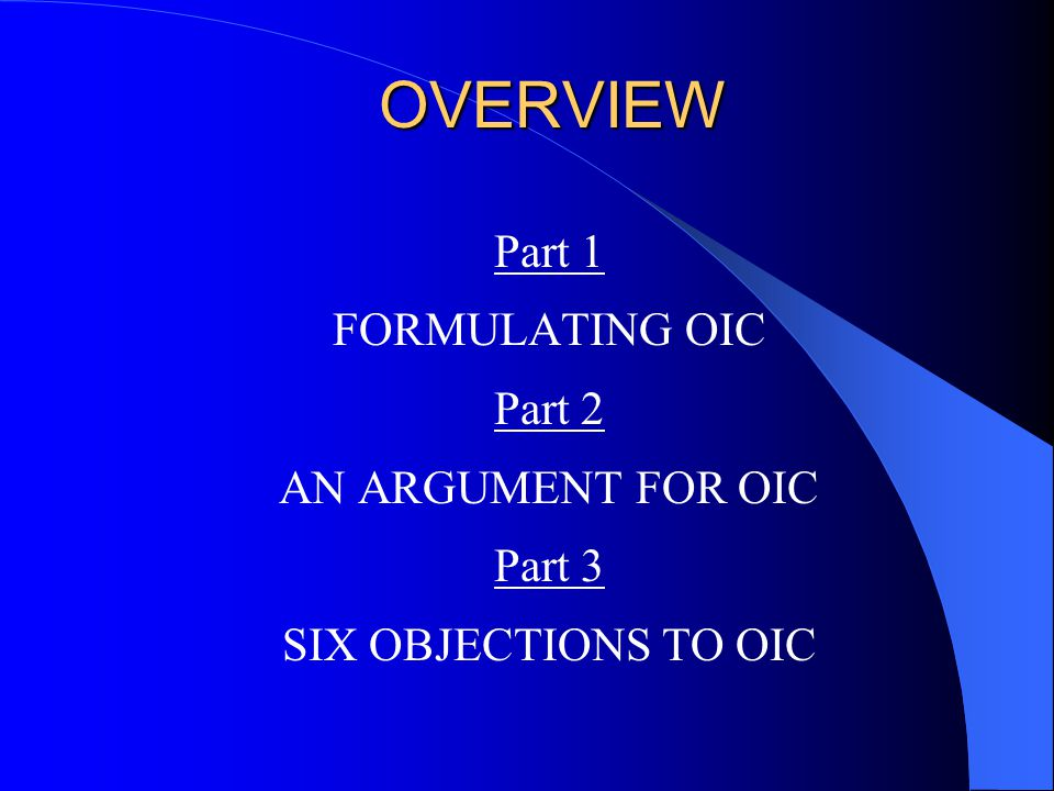 OVERVIEW Part 1 FORMULATING OIC Part 2 AN ARGUMENT FOR OIC Part 3 SIX OBJECTIONS TO OIC