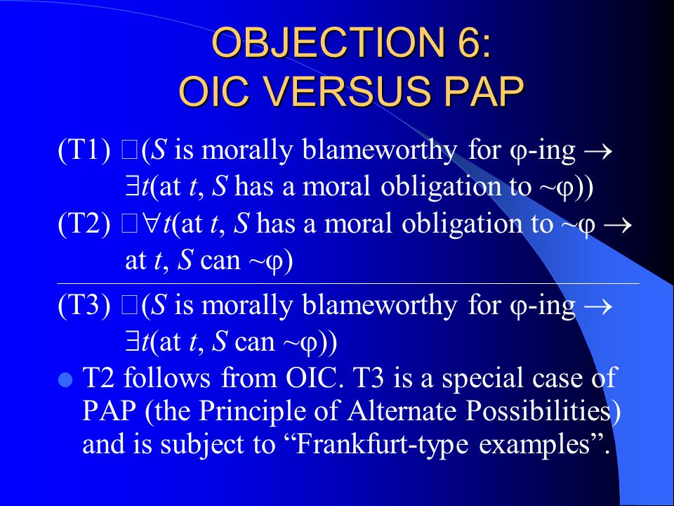 OBJECTION 6: OIC VERSUS PAP (T1) (S is morally blameworthy for  -ing   t(at t, S has a moral obligation to ~  )) (T2)   t(at t, S has a moral obligation to ~   at t, S can ~  ) _________________________________________________________________________________________________________________________________________________________________________________ (T3) (S is morally blameworthy for  -ing   t(at t, S can ~  )) l T2 follows from OIC.