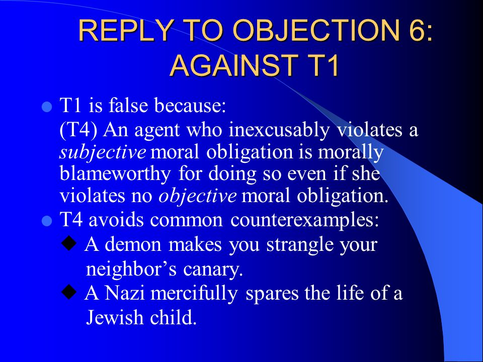 REPLY TO OBJECTION 6: AGAINST T1 l T1 is false because: (T4) An agent who inexcusably violates a subjective moral obligation is morally blameworthy for doing so even if she violates no objective moral obligation.
