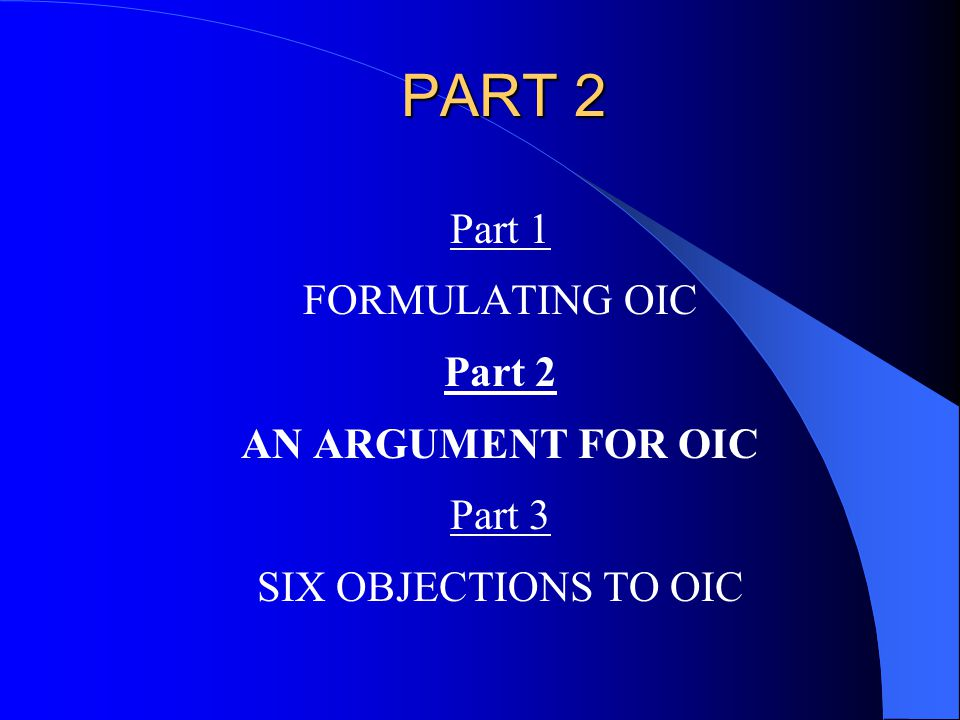 PART 2 Part 1 FORMULATING OIC Part 2 AN ARGUMENT FOR OIC Part 3 SIX OBJECTIONS TO OIC