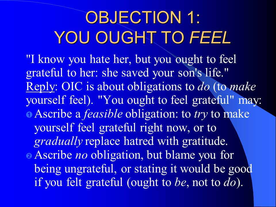 OBJECTION 1: YOU OUGHT TO FEEL I know you hate her, but you ought to feel grateful to her: she saved your son s life. Reply: OIC is about obligations to do (to make yourself feel).