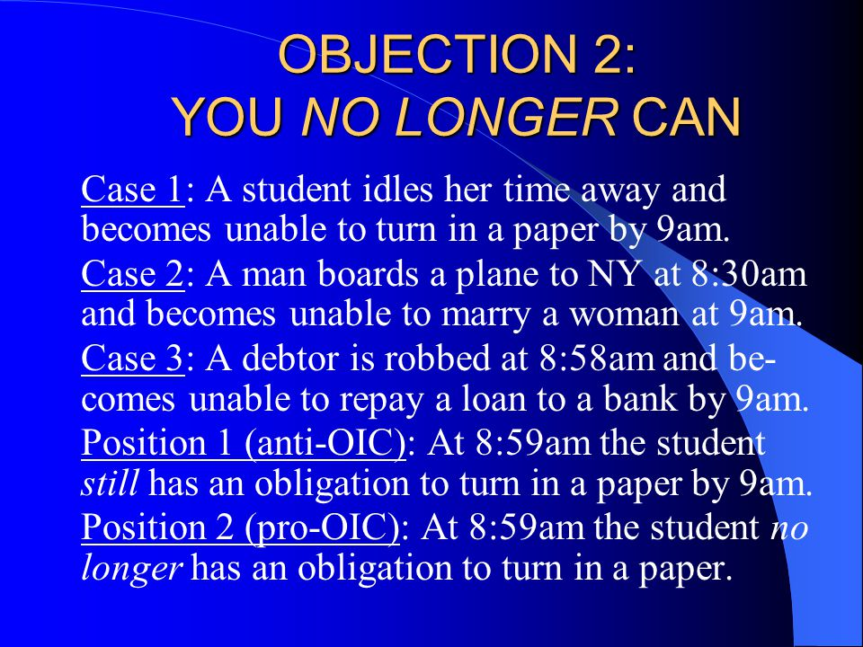 OBJECTION 2: YOU NO LONGER CAN Case 1: A student idles her time away and becomes unable to turn in a paper by 9am.