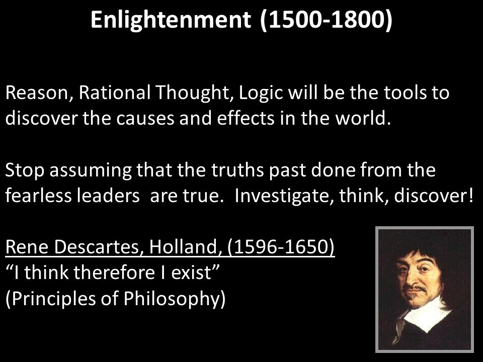 Enlightenment (1500-1800) Reason, Rational Thought, Logic will be the tools to discover the causes and effects in the world. Stop assuming that the tr
