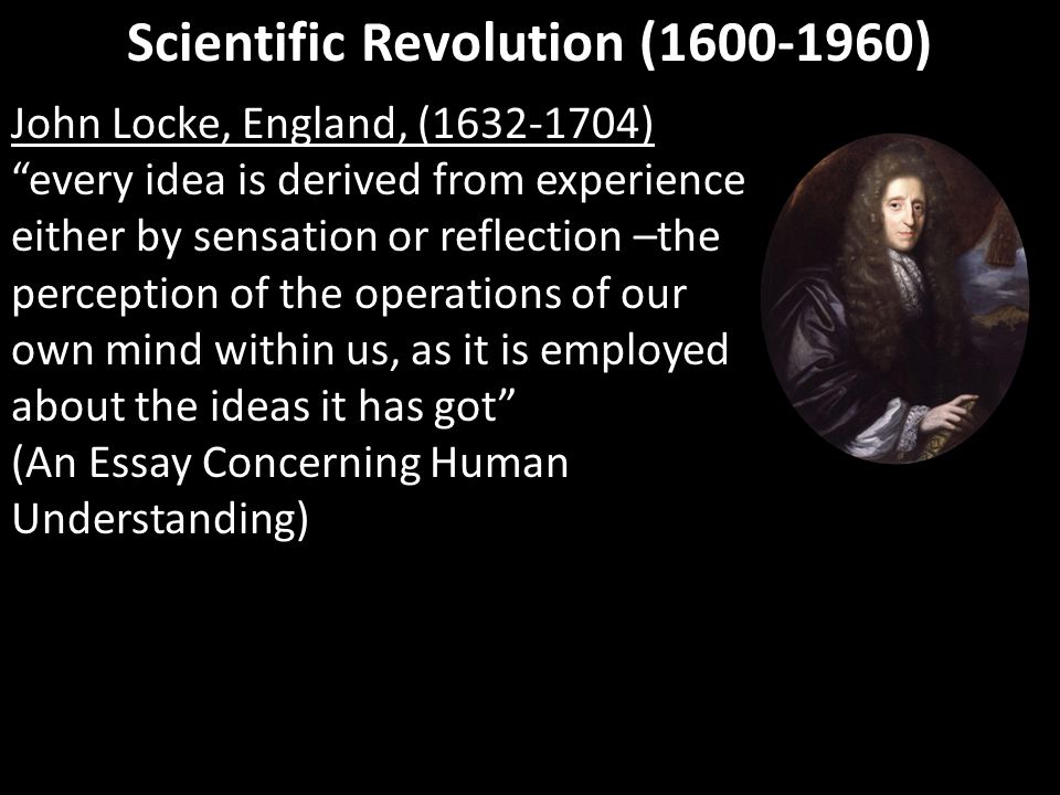 "Scientific Revolution (1600-1960) John Locke, England, (1632-1704) ""every idea is derived from experience either by sensation or reflection –the perce"