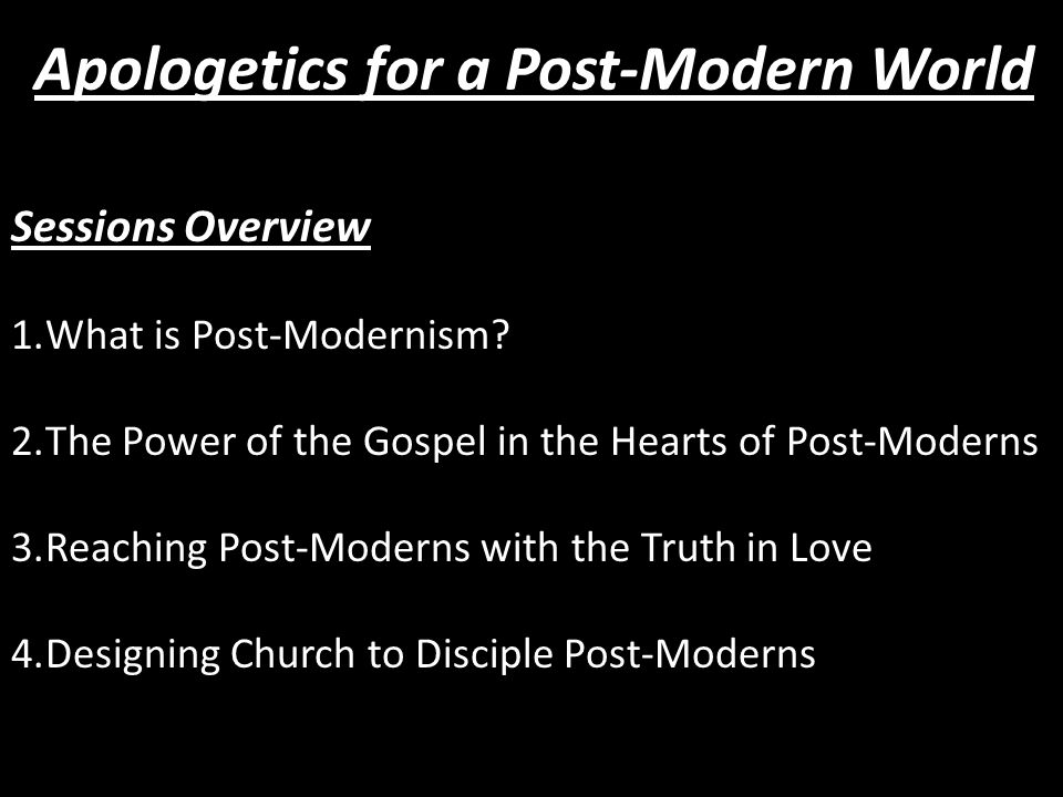 Sessions Overview 1.What is Post-Modernism? 2.The Power of the Gospel in the Hearts of Post-Moderns 3.Reaching Post-Moderns with the Truth in Love 4.D