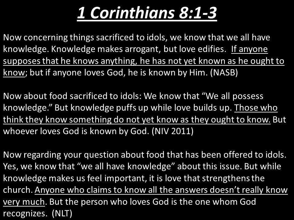 1 Corinthians 8:1-3 Now concerning things sacrificed to idols, we know that we all have knowledge. Knowledge makes arrogant, but love edifies. If anyo