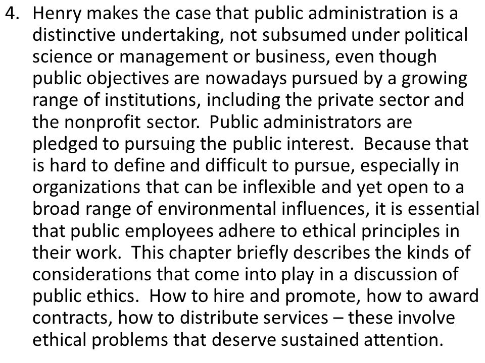 4.Henry makes the case that public administration is a distinctive undertaking, not subsumed under political science or management or business, even though public objectives are nowadays pursued by a growing range of institutions, including the private sector and the nonprofit sector.