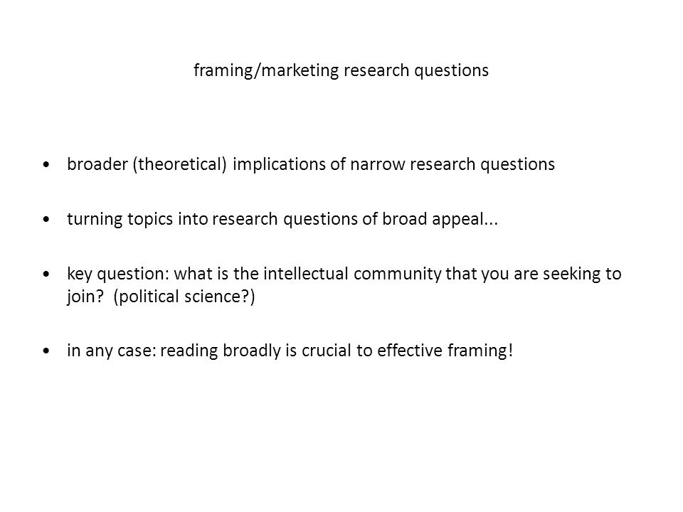 framing/marketing research questions broader (theoretical) implications of narrow research questions turning topics into research questions of broad appeal...