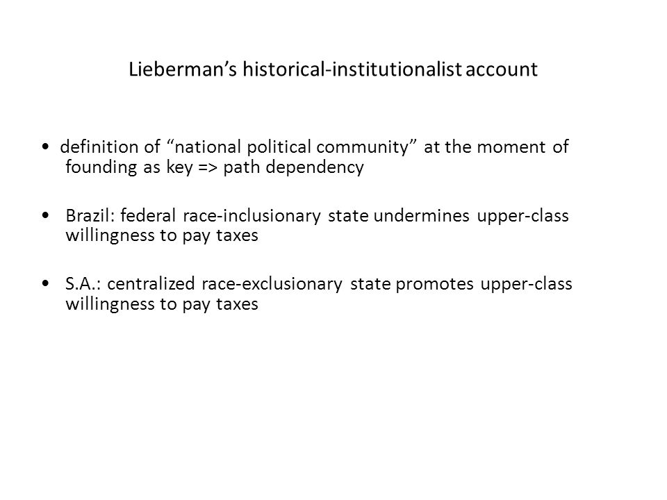 Lieberman's historical-institutionalist account definition of national political community at the moment of founding as key => path dependency Brazil: federal race-inclusionary state undermines upper-class willingness to pay taxes S.A.: centralized race-exclusionary state promotes upper-class willingness to pay taxes