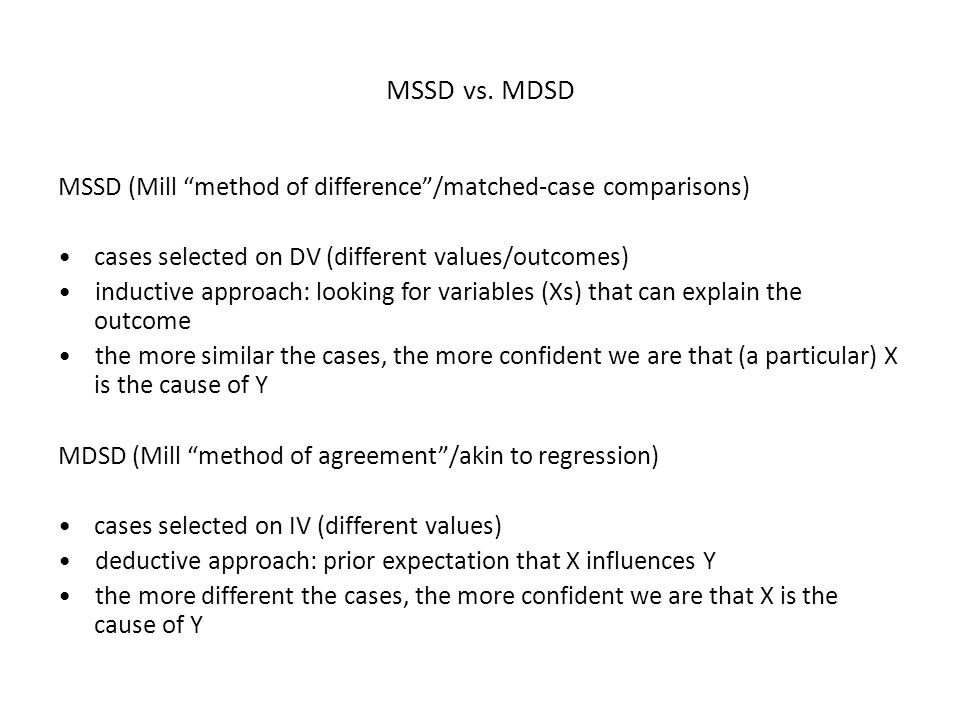 "MSSD vs. MDSD MSSD (Mill ""method of difference""/matched-case comparisons) cases selected on DV (different values/outcomes) inductive approach: looking"