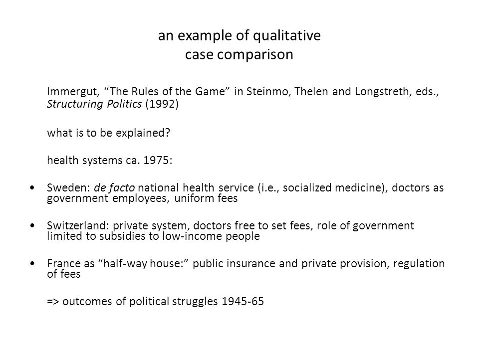 an example of qualitative case comparison Immergut, The Rules of the Game in Steinmo, Thelen and Longstreth, eds., Structuring Politics (1992) what is to be explained.