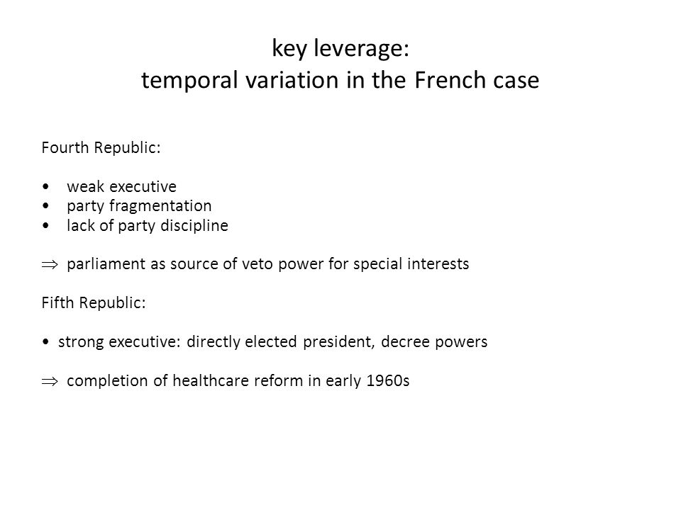 key leverage: temporal variation in the French case Fourth Republic: weak executive party fragmentation lack of party discipline  parliament as source of veto power for special interests Fifth Republic: strong executive: directly elected president, decree powers  completion of healthcare reform in early 1960s
