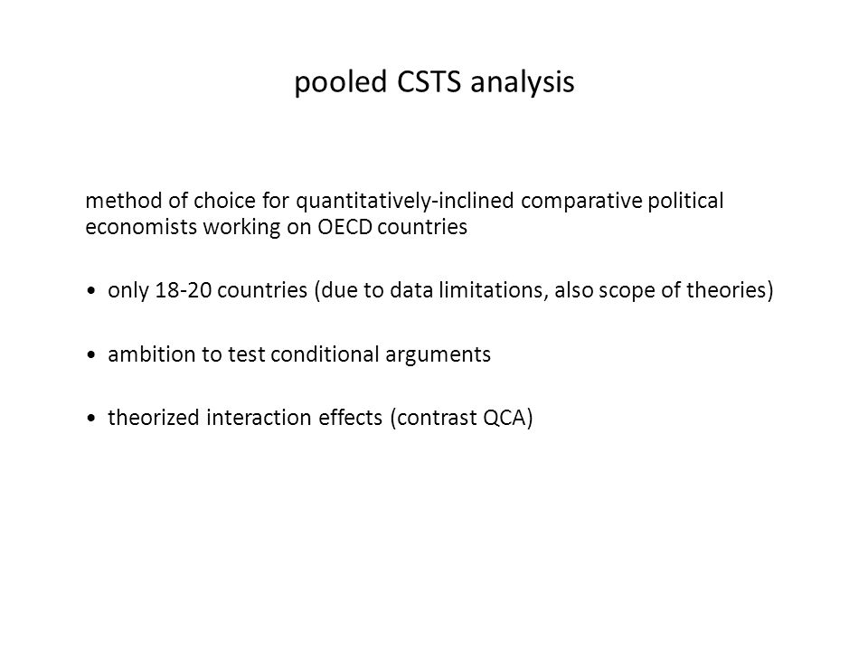 pooled CSTS analysis method of choice for quantitatively-inclined comparative political economists working on OECD countries only 18-20 countries (due to data limitations, also scope of theories) ambition to test conditional arguments theorized interaction effects (contrast QCA)