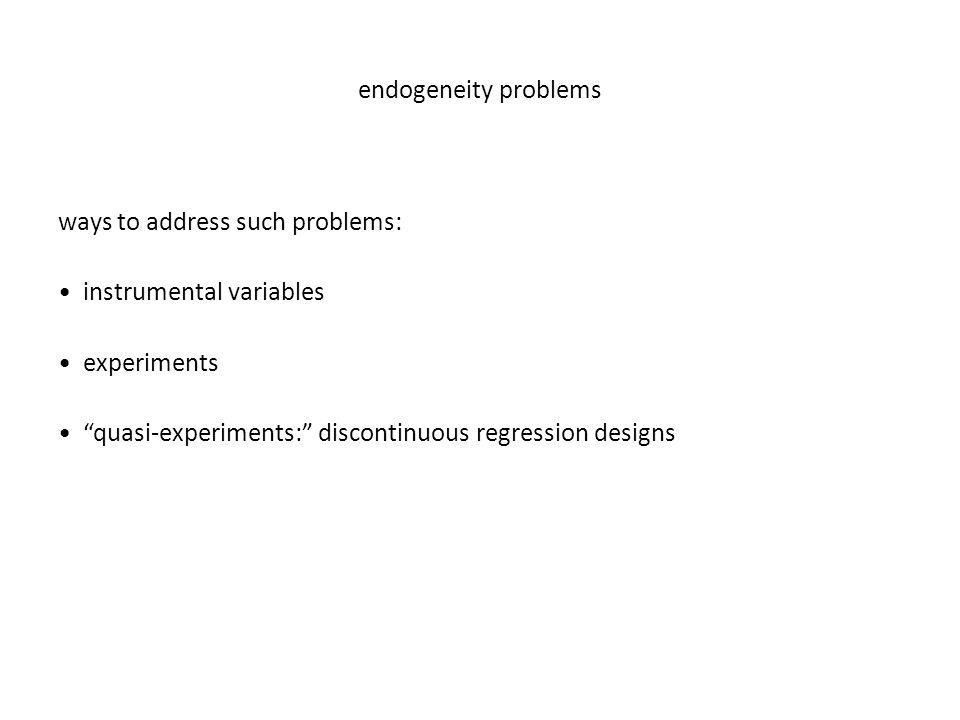 endogeneity problems ways to address such problems: instrumental variables experiments quasi-experiments: discontinuous regression designs
