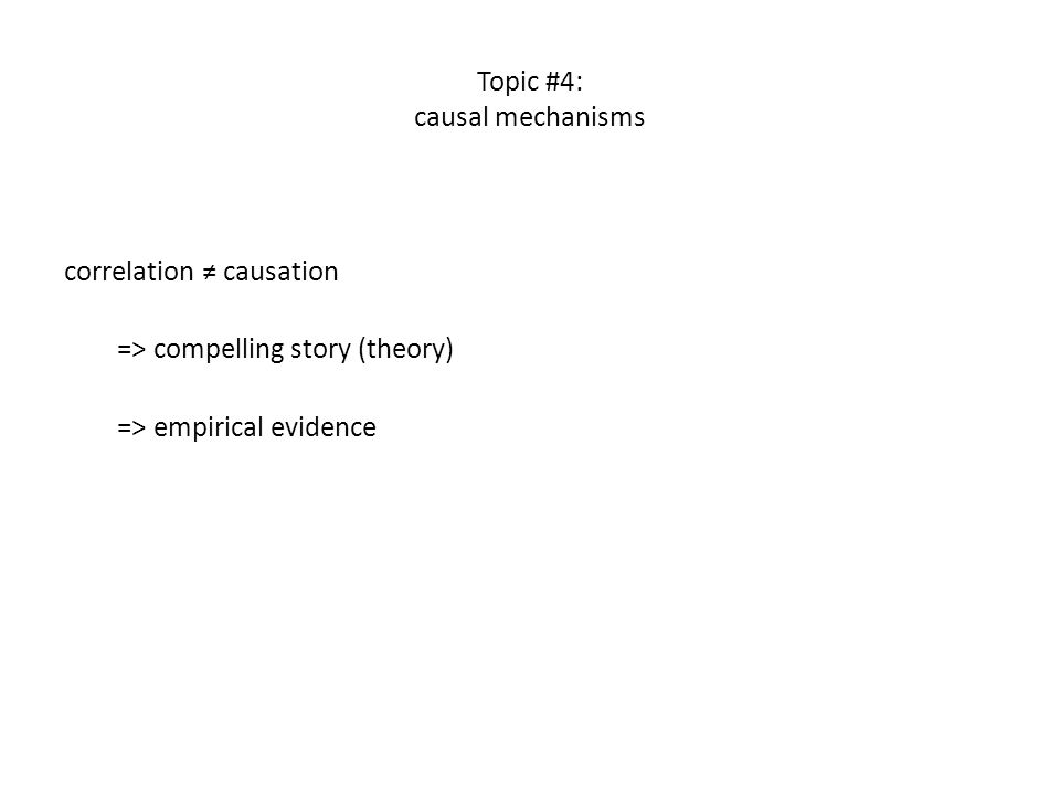 Topic #4: causal mechanisms correlation ≠ causation => compelling story (theory) => empirical evidence