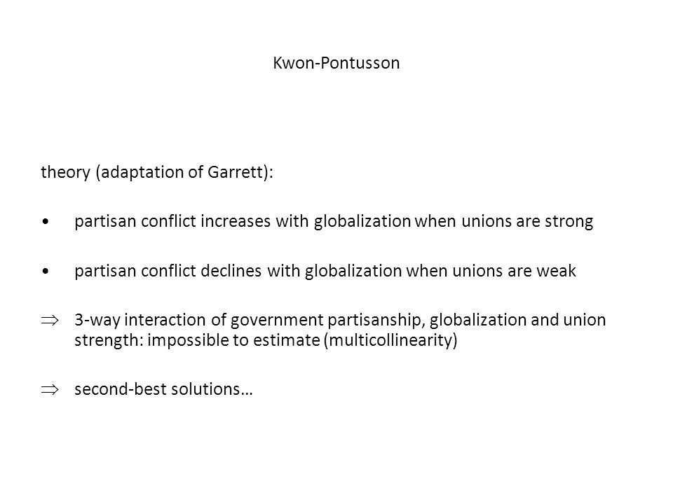 Kwon-Pontusson theory (adaptation of Garrett): partisan conflict increases with globalization when unions are strong partisan conflict declines with globalization when unions are weak  3-way interaction of government partisanship, globalization and union strength: impossible to estimate (multicollinearity)  second-best solutions…
