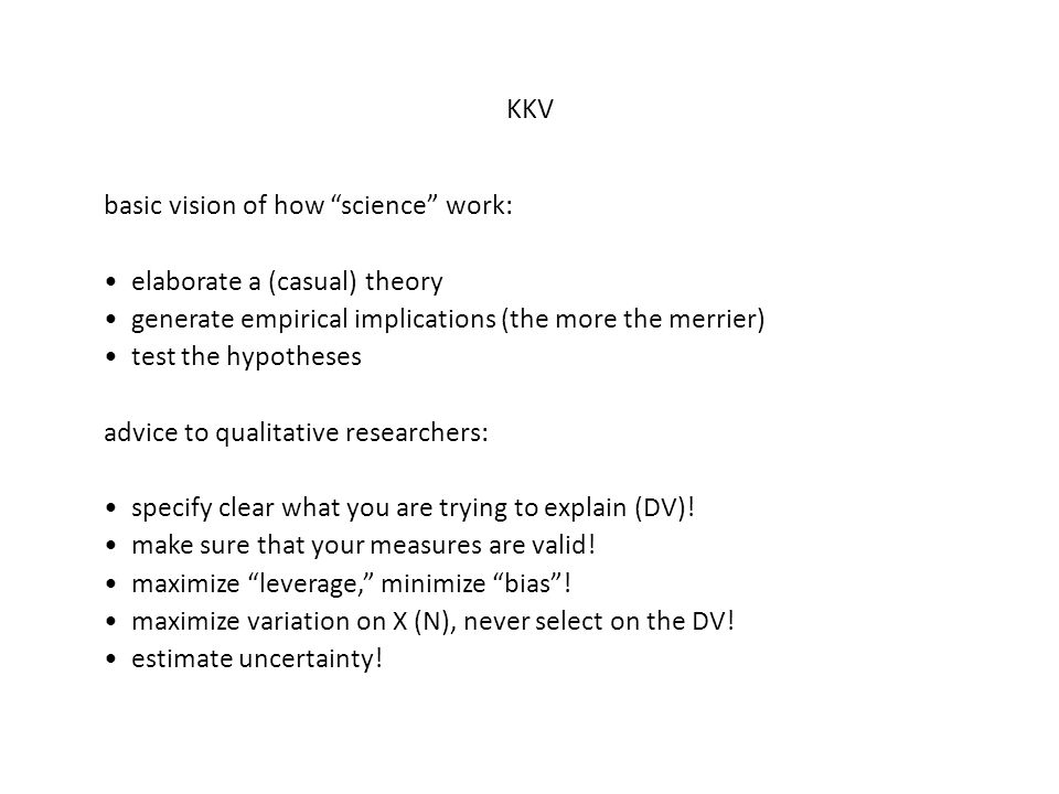 KKV basic vision of how science work: elaborate a (casual) theory generate empirical implications (the more the merrier) test the hypotheses advice to qualitative researchers: specify clear what you are trying to explain (DV).
