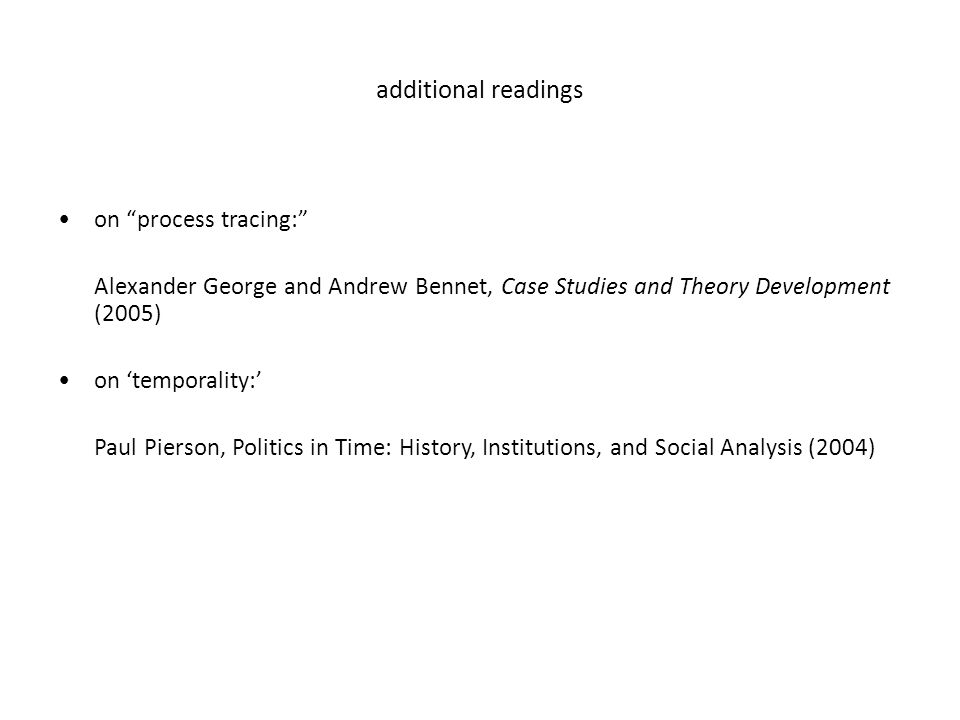 additional readings on process tracing: Alexander George and Andrew Bennet, Case Studies and Theory Development (2005) on 'temporality:' Paul Pierson, Politics in Time: History, Institutions, and Social Analysis (2004)