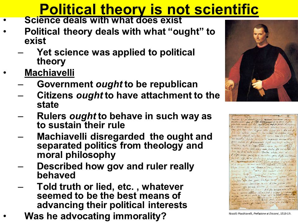 """Political theory is not scientific Science deals with what does exist Political theory deals with what """"ought"""" to exist –Yet science was applied to po"""