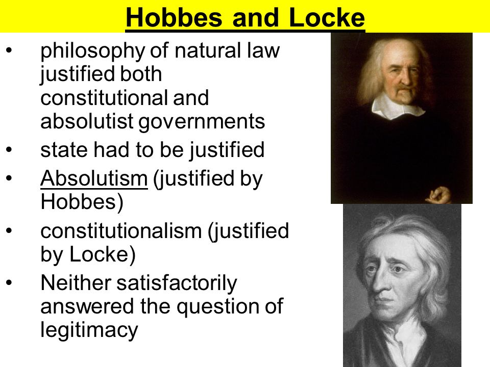 Hobbes and Locke philosophy of natural law justified both constitutional and absolutist governments state had to be justified Absolutism (justified by