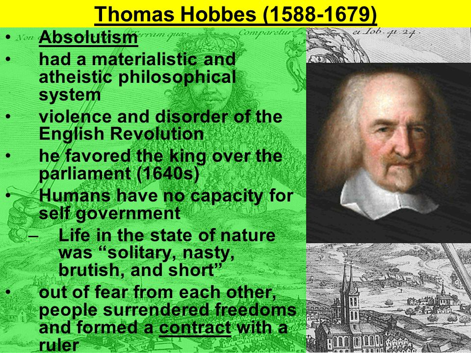 Thomas Hobbes (1588-1679) Absolutism had a materialistic and atheistic philosophical system violence and disorder of the English Revolution he favored