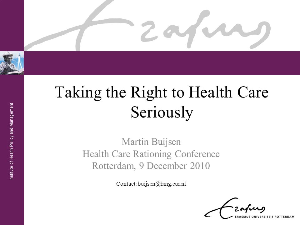 Institute of Health Policy and Management Taking the Right to Health Care Seriously Martin Buijsen Health Care Rationing Conference Rotterdam, 9 December 2010 Contact: buijsen@bmg.eur.nl