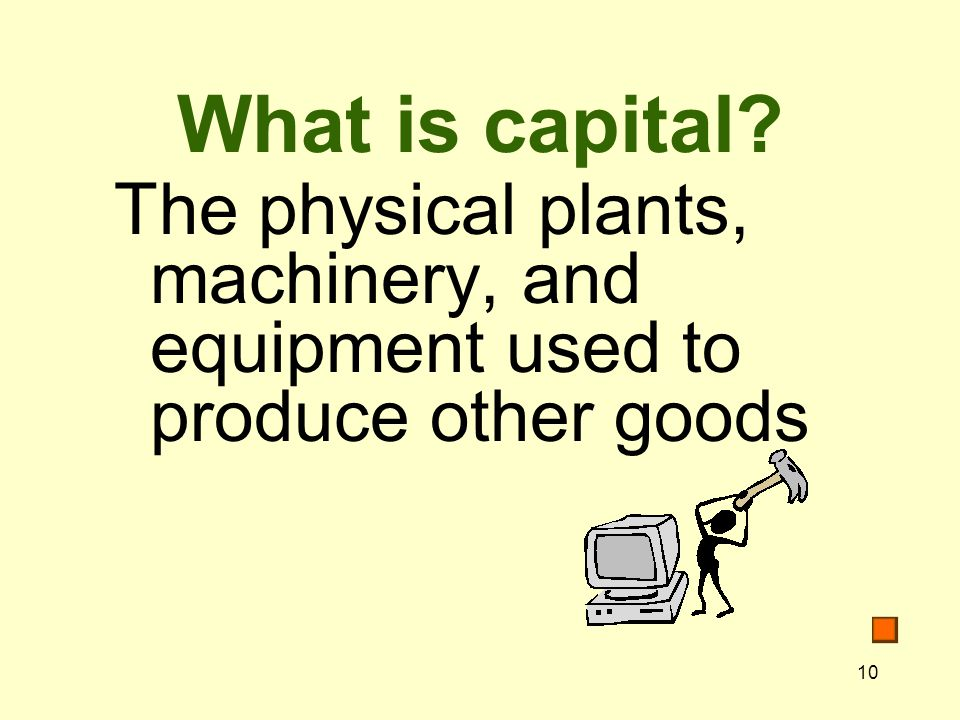 10 What is capital The physical plants, machinery, and equipment used to produce other goods